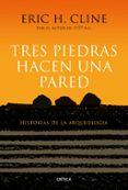 TRES PIEDRAS HACEN UNA PARED: HISTORIAS DE LA ARQUEOLOGIA - 9788417067267 - ERIC H. CLINE