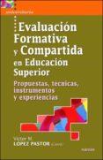 EVALUACION FORMATIVA Y COMPARTIDA EN EDUCACION SUPERIOR. PROPUEST AS, TECNICAS, INSTRUMENTOS Y EXPERIENCIAS - 9788427715967 - VICTOR M. LOPEZ PASTOR
