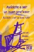 AYUDATE A SER UN BUEN PROFESOR, AYUDATE A SER UN BUEN TUTOR - 9788484540267 - JUAN JOSE ALBALADEJO NICOLAS