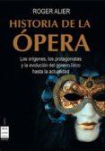 HISTORIA DE LA OPERA: LOS ORIGENES, LOS PROTAGONISTAS Y LA EVOLUC ION DEL GENERO LIRICO HASTA LA ACTUALIDAD - 9788495601667 - ROGER ALIER