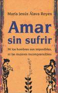 AMAR SIN SUFRIR: NI LOS HOMBRES SON IMPOSIBLES, NI LAS MUJERES INCOMPRENSIBLES - 9788497346467 - MARIA JESUS ALAVA REYES