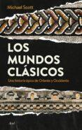 LOS MUNDOS CLASICOS: UNA HISTORIA EPICA DE ORIENTE Y OCCIDENTE - 9788434424777 - MICHAEL SCOTT
