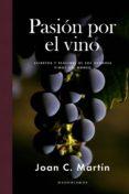 PASION POR EL VINO: SECRETOS Y PLACERES DE LOS GRANDES VINOS DEL MUNDO - 9788415070887 - JOAN C. MARTIN