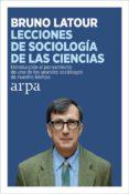 LECCIONES DE SOCIOLOGIA DE LAS CIENCIAS: INTRODUCCION AL PENSAMIENTO DE UNO DE LOS GRANDES SOCIOLOGOS DE NUESTRO TIEMPO - 9788416601387 - BRUNO LATOUR