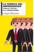 LA FABRICA DEL EMPRENDEDOR: TRABAJO Y POLITICA EN LA EMPRESA- MUNDO - 9788446041887 - JORGE MORUNO
