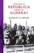 ¿POR QUE LA REPUBLICA PERDIO LA GUERRA? - 9788467032987 - STANLEY G. PAYNE