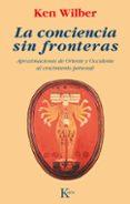 LA CONCIENCIA SIN FRONTERAS: APROXIMACIONES DE ORIENTE Y OCCIDENT E AL CRECIMIENTO PERSONAL - 9788472452787 - KEN WILBER
