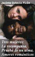 Ebook para la descarga de pruebas manual TRES MUJERES: LA RECOMPENSA, PRUEBA DE UN ALMA, AMORES ROMÁNTICOS de JACINTO OCTAVIO PICÓN en español 4057664139597