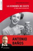 LA ECONOMÍA NO EXISTE (NUEVA EDICIÓN) - 9788415070597 - ANTONIO BAÑOS BONCOMPAIN