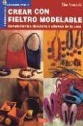 CREAR CON FIELTRO MODELABLE: COMPLEMENTOS, BISUTERIA Y ADORNOS DE LA CASA - 9788496550797 - TIINA ARRANKOSKI