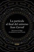 LA PARTICULA AL FINAL DEL UNIVERSO - 9788499922997 - SEAN B. CARROLL