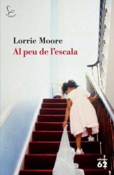 Descargar ebooks pdf AL PEU DE L ESCALA 9788429762907 de LORRIE MOORE  en español