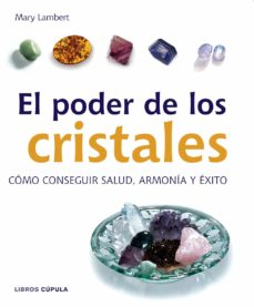 el poder de los cristales: como conseguir salud, armonia y exito en el amor-mary lambert-9788448047207
