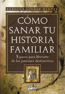 Descargar COMO SANAR TU HISTORIA FAMILIAR: 5 PASOS PARA LIBERARSE DE LOS PA TRONES DESTRUCTIVOS gratis pdf - leer online