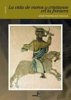 la vida de moros y cristianos en la frontera-jose rodriguez molina-9788496806207