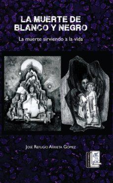 la muerte de blanco y negro y la muerte sirviendo a la vida (ebook)-josé arrieta gómez-9786079239817