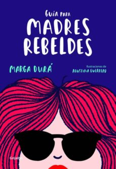 Descargas gratuitas de libros electrónicos electrónicos. GUIA PARA MADRES REBELDES MOBI ePub PDB 9788416895717 de MARGA DURA, AGUSTINA GUERRERO (Spanish Edition)