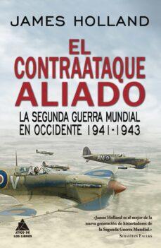 el contraataque aliado: la segunda guerra mundial en occidente 1941-1943-james holland-9788417743017