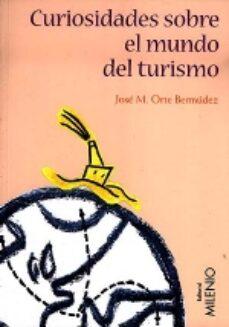 Descarga de libros en ingles pdf CURIOSIDADES SOBRE EL MUNDO DEL TURISMO FB2 (Literatura española) de JOSE MARIA ORTE BERMUDEZ 9788489790827