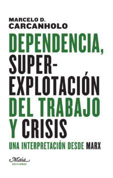 dependencia, superexplotacion del trabajo y crisis: una interpretacion desde marx-marcelo dias carcanholo-9788492724727