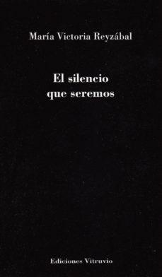 EL SILENCIO QUE SEREMOS - MARIA VICTORIA REYZABAL  