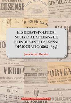 Els Debats Politics I Socials A La Premsa De Reus Durant El Sexenni Democratic 1868 1874 Joan Vernet I Borras Comprar Libro 9788494950827