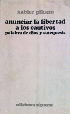 ANUNCIAR LA LIBERTAD A LOS CAUTIVOS PALABRA DE DIOS Y CATEQUESIS - XAVIER PICAZA | Adahalicante.org