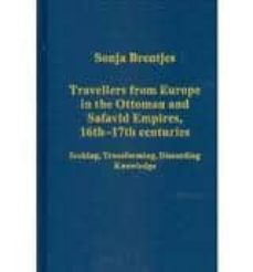 travellers from europe in the ottoman and safavid empires, 16th-1 7th centuries: seeking, transforming, discarding knowledge-sonja brentjes-9781409405337