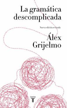 la gramática descomplicada (nueva edición revisada)-alex grijelmo-9788430617937