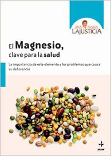 el magnesio, clave para la salud: la importancia de este elemento y los problemas que causa su deficiencia-ana maria lajusticia-9788441427037