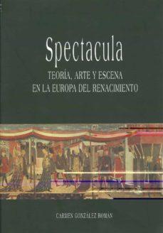 spectacula: teoria, arte y escena en la europa del renacimiento-carmen gonzalez roman-9788474968637