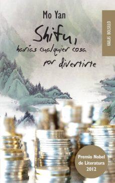 Descarga gratuita de libros de minería de texto. SHIFU, HARIAS CUALQUIER COSA POR DIVERTIRTE de MO YAN