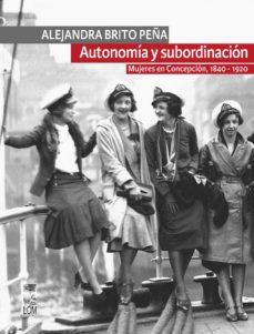 autonomía y subordinación: mujeres en concepción, 1840 - 1920 (ebook)-alejandra brito peña-9789560008947