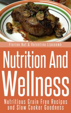 nutrition and wellness: nutritious grain free recipes and slow cooker goodness (ebook)-florine huf-valentina lipscomb-9781631879357