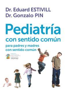 Descarga gratuita de libros en pdf en línea. PEDIATRIA CON SENTIDO COMUN: PARA PADRES Y MADRES CON SENTIDO COM UN de EDUARD ESTIVILL, GONZALO PIN