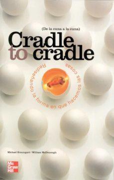 Cradle To Cradle De La Cuna A La Cuna Rediseñando La Forma En Que Hacemos Las Cosas William Mcdonough Casa Del Libro México