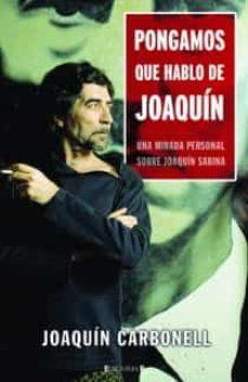 Descargar PONGAMOS QUE HABLO DE JOAQUIN: UNA MIRADA PERSONAL SOBRE JOAQUIN SABINA gratis pdf - leer online