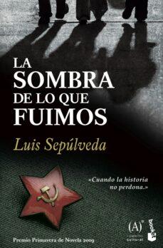 Descarga gratuita de google books LA SOMBRA DE LO QUE FUIMOS (PREMIO PRIMAVERA DE NOVELA 2009) 9788467032857 ePub de LUIS SEPULVEDA (Literatura española)
