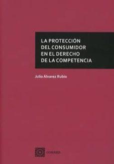la protección del consumidor en el derecho de la competencia-julio alvarez rubio-9788490456057