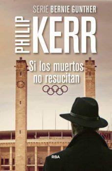 Ebooks descargar libros gratis SI LOS MUERTOS NO RESUCITAN (SERIE BERNIE GUNTHER 6) MOBI de PHILIP KERR (Spanish Edition) 9788490565957