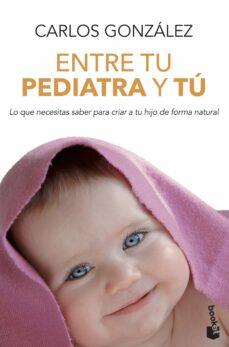 Descargar ebooks en formato pdf gratis ENTRE TU PEDIATRA Y TU: TODO LO QUE NECESITAS SABER PARA CRIAR A TU HIJO 9788499980157 de CARLOS GONZALEZ en español
