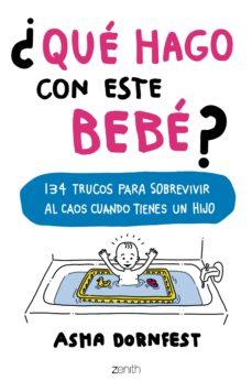 Libro de descarga gratuita en línea ¿QUE HAGO CON ESTE BEBE?: 134 TRUCOS PARA SOBREVIVIR AL CAOS CUANDO TIENES UN HIJO de ASHA DORNFEST  in Spanish 9788408173267