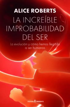 la increible improbabilidad del ser: la evolucion y como hemos a ser humanos-alice roberts-9788494769467