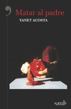 Descargando libros de google books para encender MATAR AL PADRE (Spanish Edition) de YANET ACOSTA ePub PDB PDF 9788416328987