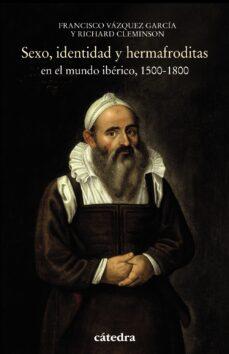 sexo, identidad y hermafroditas en el mundo iberico, 1500-1800-richard cleminson-francisco vazquez garcia-9788437638287