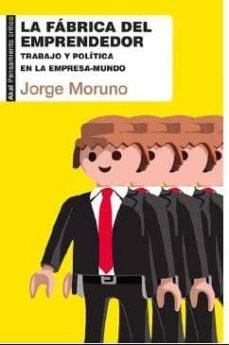 la fabrica del emprendedor: trabajo y politica en la empresa- mundo-jorge moruno-9788446041887