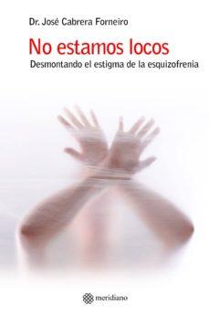 Pdf ebooks para móvil descargar gratis NO ESTAMOS LOCOS: DESMONTANDO EL ESTIGMA DE LA ESQUIZOFRENIA in Spanish de JOSE CABRERA FORNEIRO MOBI 9788494751387