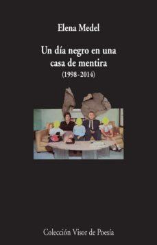 Leer un libro en línea gratis sin descargas UN DIA NEGRO EN UNA CASA DE MENTIRA (1998-2014): POESIA REUNIDA de ELENA MEDEL (Spanish Edition)