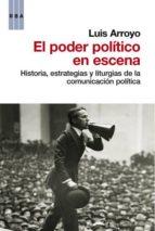 el poder politico en escena-luis arroyo-9788490062487